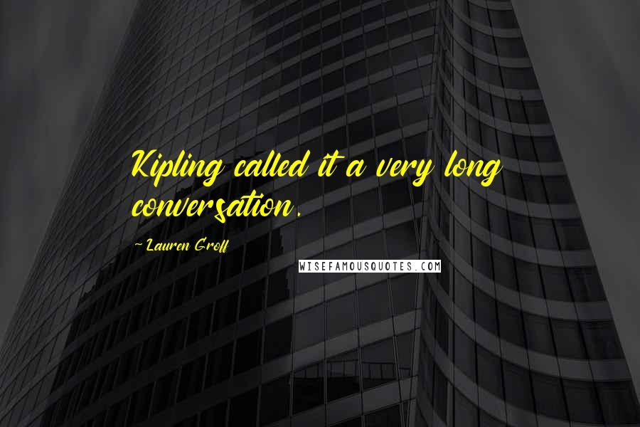 Lauren Groff quotes: Kipling called it a very long conversation.