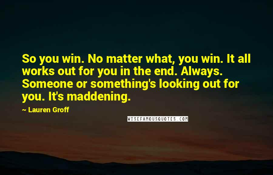 Lauren Groff quotes: So you win. No matter what, you win. It all works out for you in the end. Always. Someone or something's looking out for you. It's maddening.