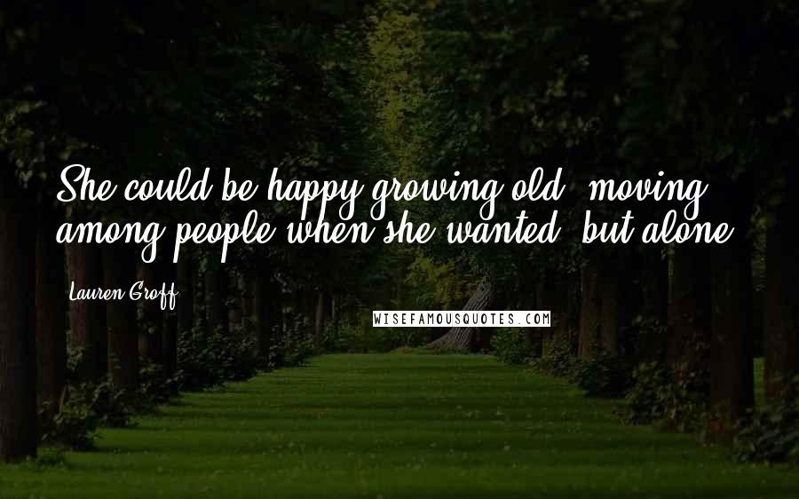 Lauren Groff quotes: She could be happy growing old, moving among people when she wanted, but alone.