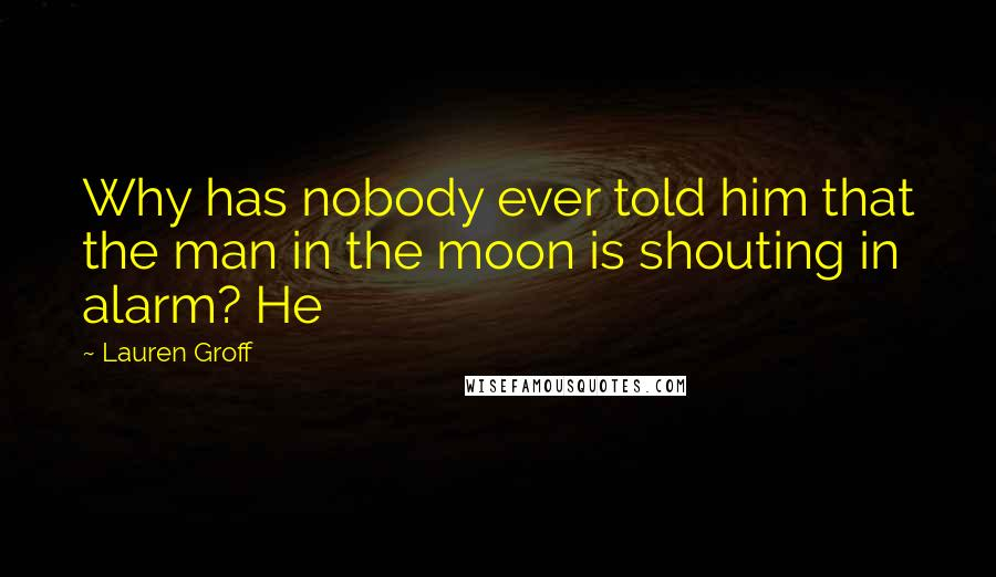 Lauren Groff quotes: Why has nobody ever told him that the man in the moon is shouting in alarm? He