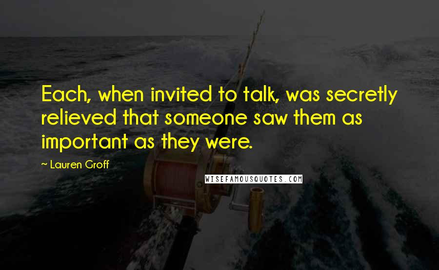 Lauren Groff quotes: Each, when invited to talk, was secretly relieved that someone saw them as important as they were.