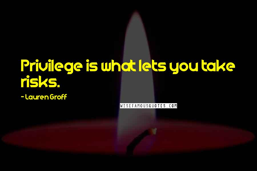 Lauren Groff quotes: Privilege is what lets you take risks.