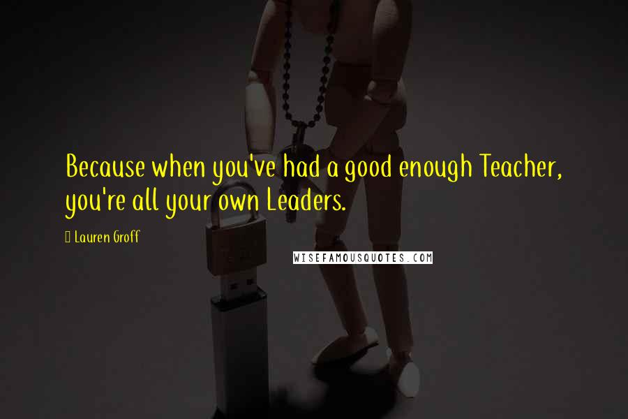 Lauren Groff quotes: Because when you've had a good enough Teacher, you're all your own Leaders.