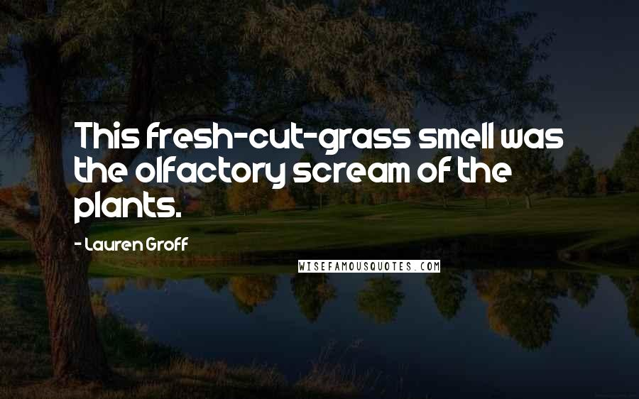 Lauren Groff quotes: This fresh-cut-grass smell was the olfactory scream of the plants.