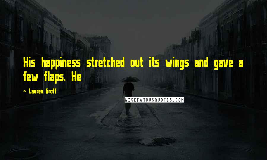 Lauren Groff quotes: His happiness stretched out its wings and gave a few flaps. He