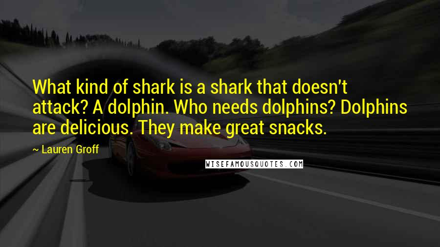 Lauren Groff quotes: What kind of shark is a shark that doesn't attack? A dolphin. Who needs dolphins? Dolphins are delicious. They make great snacks.