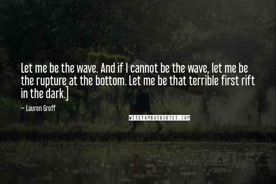 Lauren Groff quotes: Let me be the wave. And if I cannot be the wave, let me be the rupture at the bottom. Let me be that terrible first rift in the dark.]