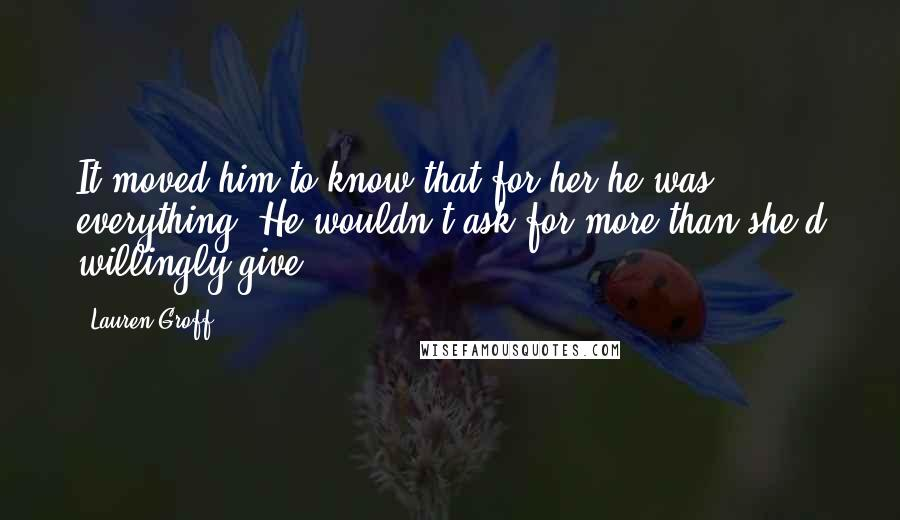 Lauren Groff quotes: It moved him to know that for her he was everything. He wouldn't ask for more than she'd willingly give.