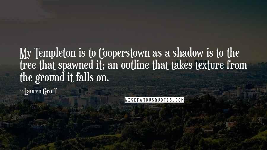 Lauren Groff quotes: My Templeton is to Cooperstown as a shadow is to the tree that spawned it; an outline that takes texture from the ground it falls on.