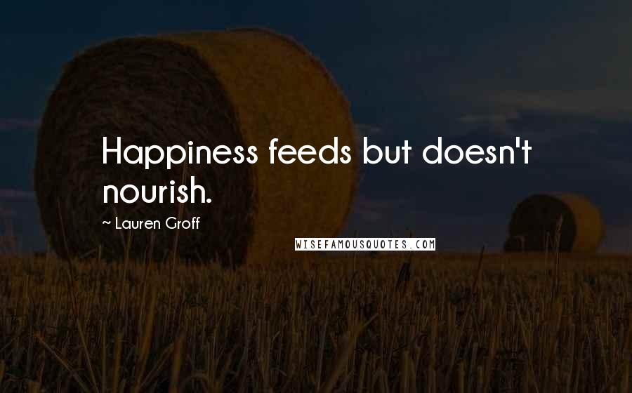 Lauren Groff quotes: Happiness feeds but doesn't nourish.