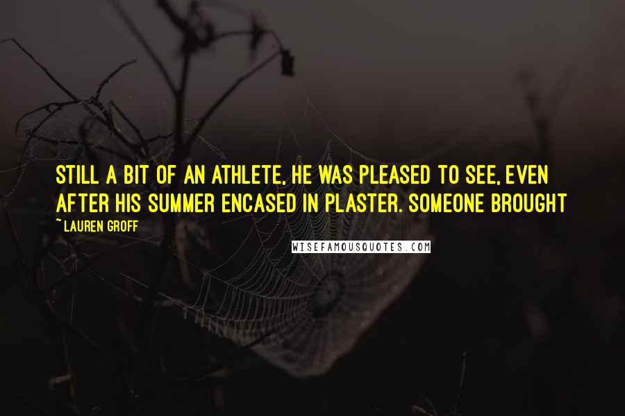 Lauren Groff quotes: Still a bit of an athlete, he was pleased to see, even after his summer encased in plaster. Someone brought