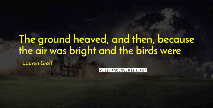Lauren Groff quotes: The ground heaved, and then, because the air was bright and the birds were