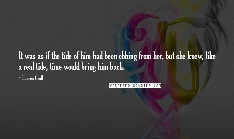Lauren Groff quotes: It was as if the tide of him had been ebbing from her, but she knew, like a real tide, time would bring him back.
