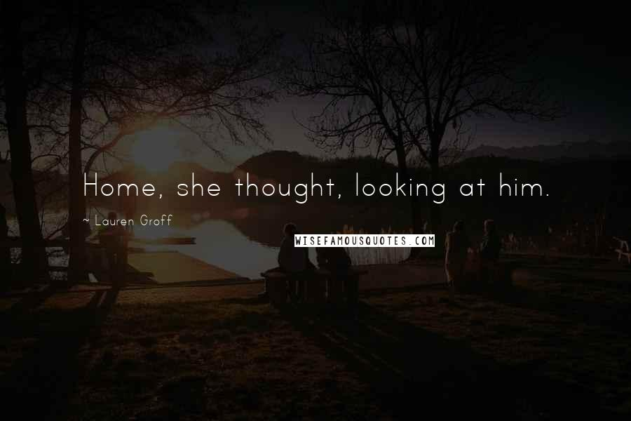 Lauren Groff quotes: Home, she thought, looking at him.