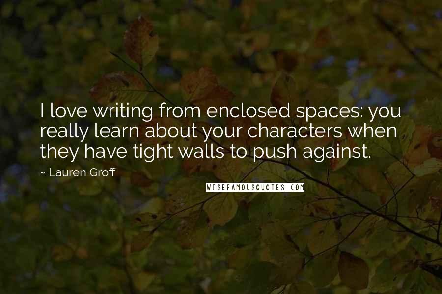 Lauren Groff quotes: I love writing from enclosed spaces: you really learn about your characters when they have tight walls to push against.