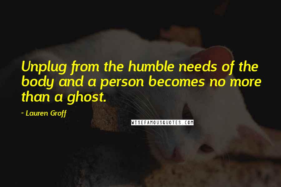 Lauren Groff quotes: Unplug from the humble needs of the body and a person becomes no more than a ghost.