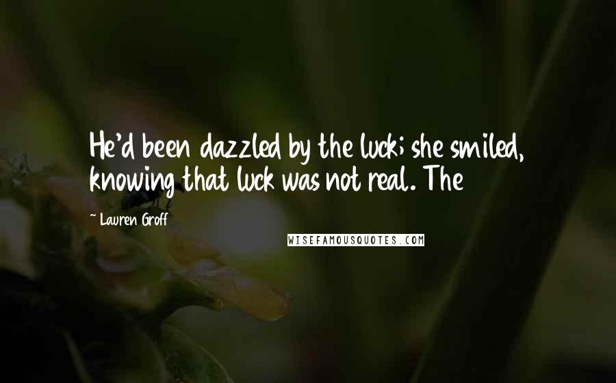 Lauren Groff quotes: He'd been dazzled by the luck; she smiled, knowing that luck was not real. The