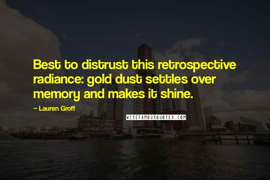 Lauren Groff quotes: Best to distrust this retrospective radiance: gold dust settles over memory and makes it shine.