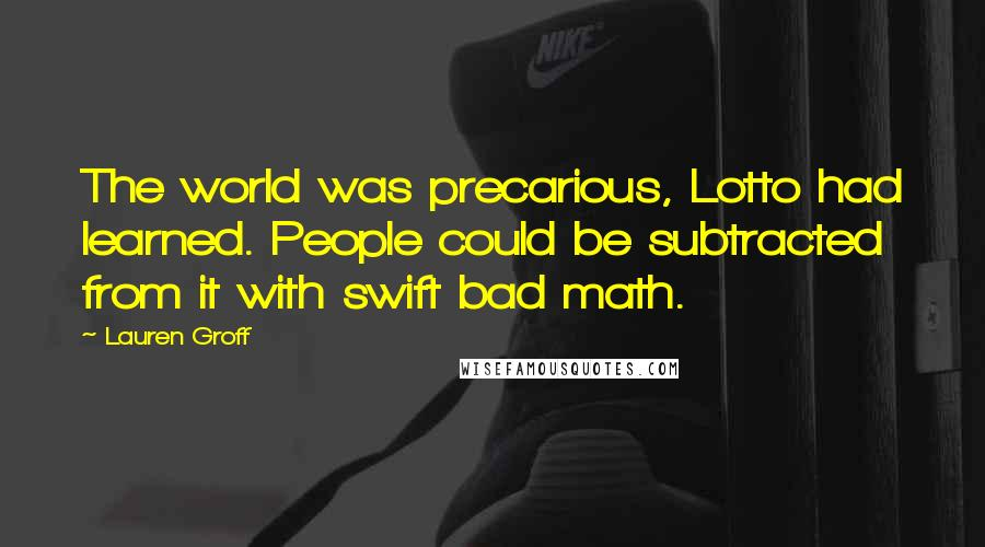 Lauren Groff quotes: The world was precarious, Lotto had learned. People could be subtracted from it with swift bad math.