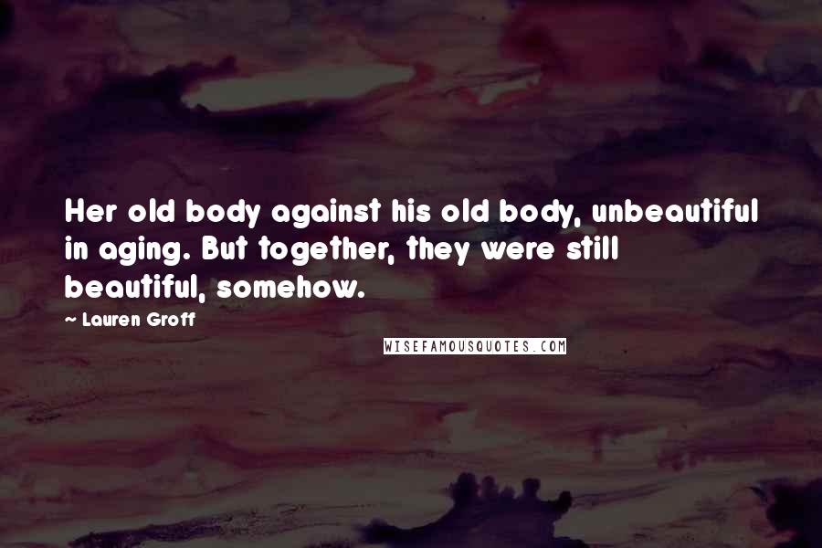 Lauren Groff quotes: Her old body against his old body, unbeautiful in aging. But together, they were still beautiful, somehow.