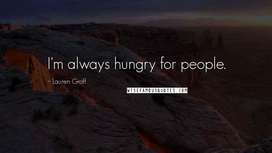 Lauren Groff quotes: I'm always hungry for people.