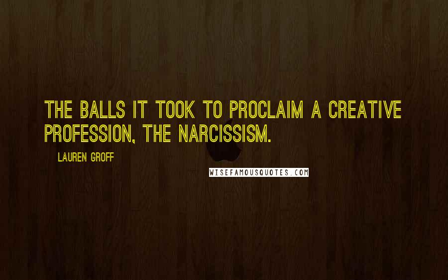 Lauren Groff quotes: The balls it took to proclaim a creative profession, the narcissism.