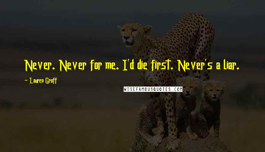 Lauren Groff quotes: Never. Never for me. I'd die first. Never's a liar.