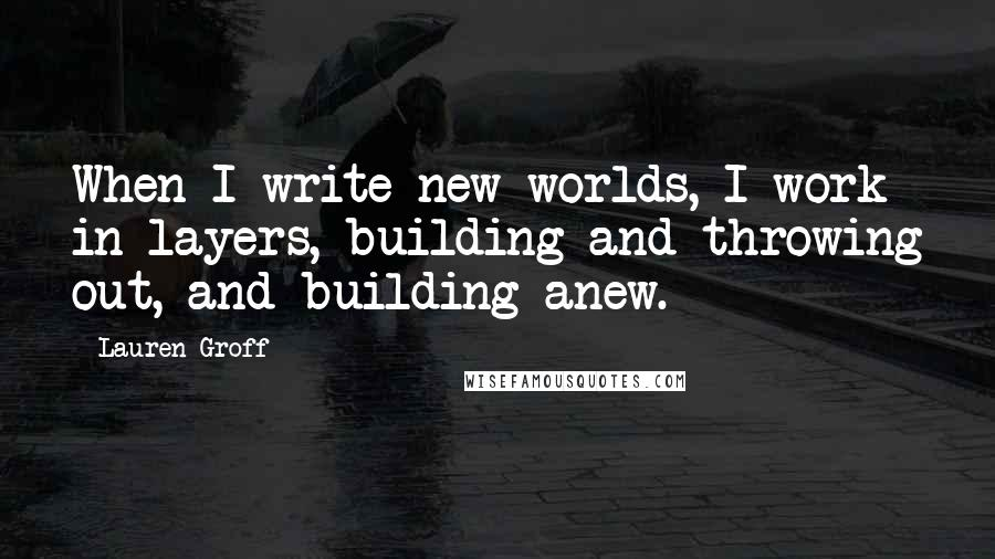 Lauren Groff quotes: When I write new worlds, I work in layers, building and throwing out, and building anew.