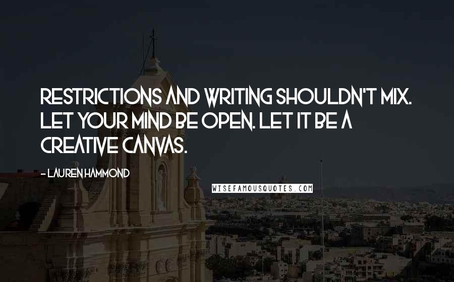 Lauren Hammond quotes: Restrictions and writing shouldn't mix. Let your mind be open. Let it be a creative canvas.
