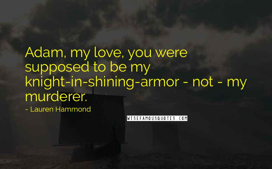 Lauren Hammond quotes: Adam, my love, you were supposed to be my knight-in-shining-armor - not - my murderer.