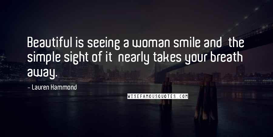 Lauren Hammond quotes: Beautiful is seeing a woman smile and the simple sight of it nearly takes your breath away.