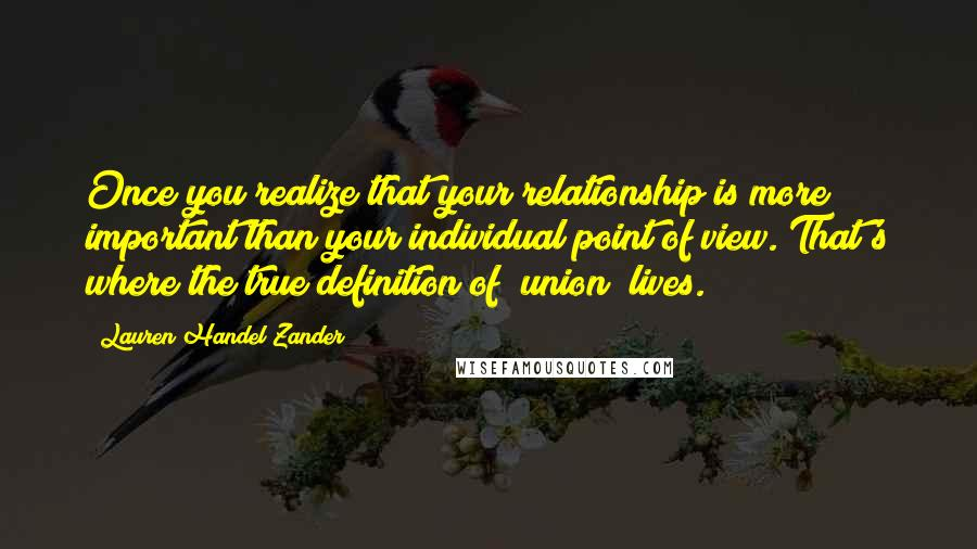 """Lauren Handel Zander quotes: Once you realize that your relationship is more important than your individual point of view. That's where the true definition of """"union"""" lives."""