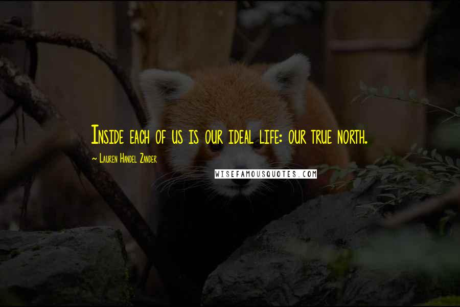 Lauren Handel Zander quotes: Inside each of us is our ideal life: our true north.