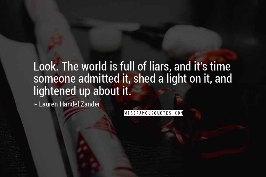 Lauren Handel Zander quotes: Look. The world is full of liars, and it's time someone admitted it, shed a light on it, and lightened up about it.