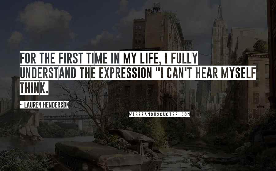"""Lauren Henderson quotes: For the first time in my life, I fully understand the expression """"I can't hear myself think."""