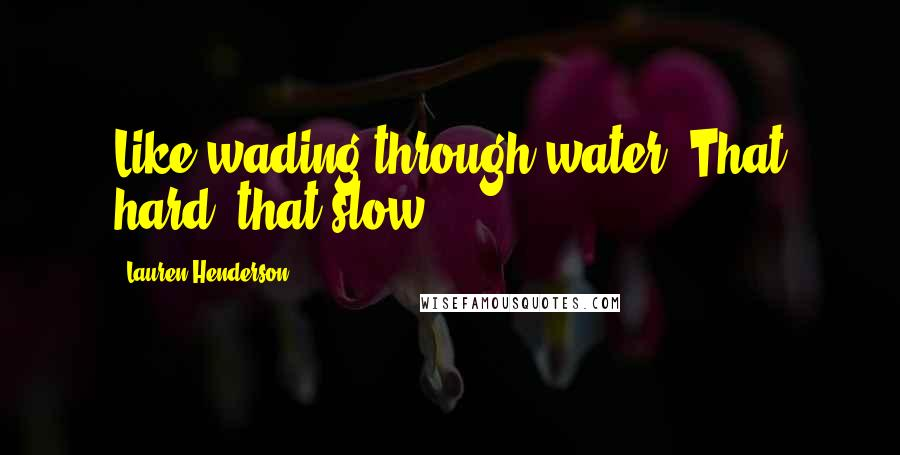 Lauren Henderson quotes: Like wading through water; That hard, that slow.