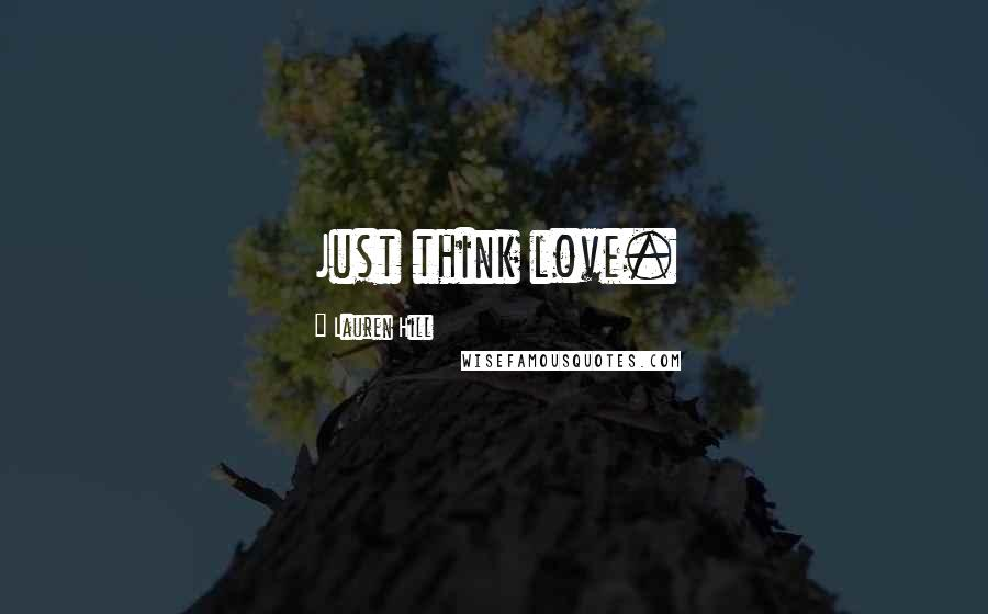 Lauren Hill quotes: Just think love.