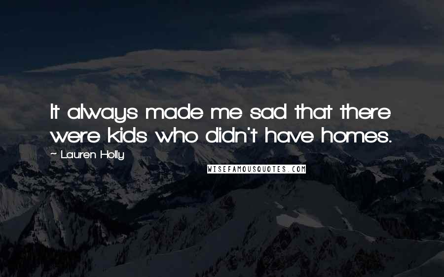 Lauren Holly quotes: It always made me sad that there were kids who didn't have homes.