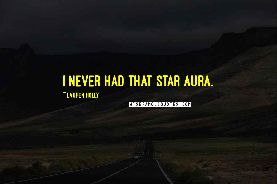 Lauren Holly quotes: I never had that star aura.