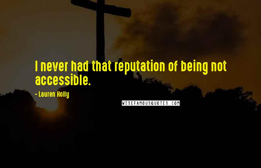 Lauren Holly quotes: I never had that reputation of being not accessible.