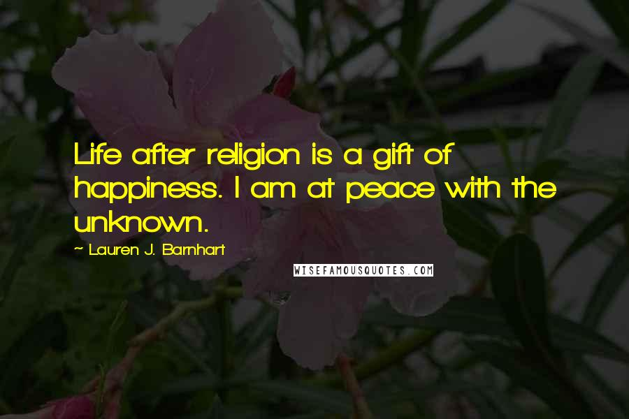 Lauren J. Barnhart quotes: Life after religion is a gift of happiness. I am at peace with the unknown.