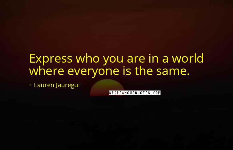 Lauren Jauregui quotes: Express who you are in a world where everyone is the same.