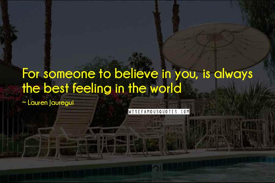 Lauren Jauregui quotes: For someone to believe in you, is always the best feeling in the world