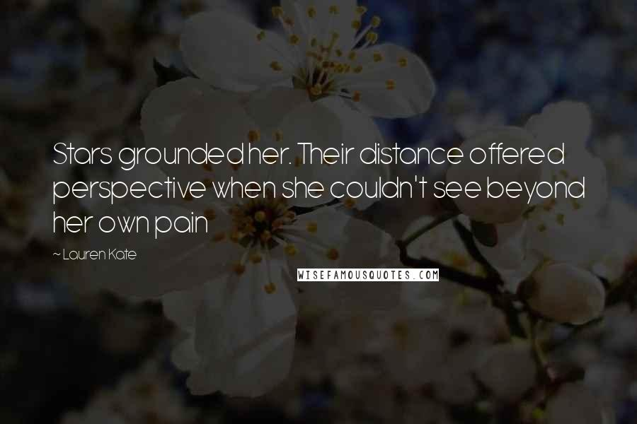 Lauren Kate quotes: Stars grounded her. Their distance offered perspective when she couldn't see beyond her own pain