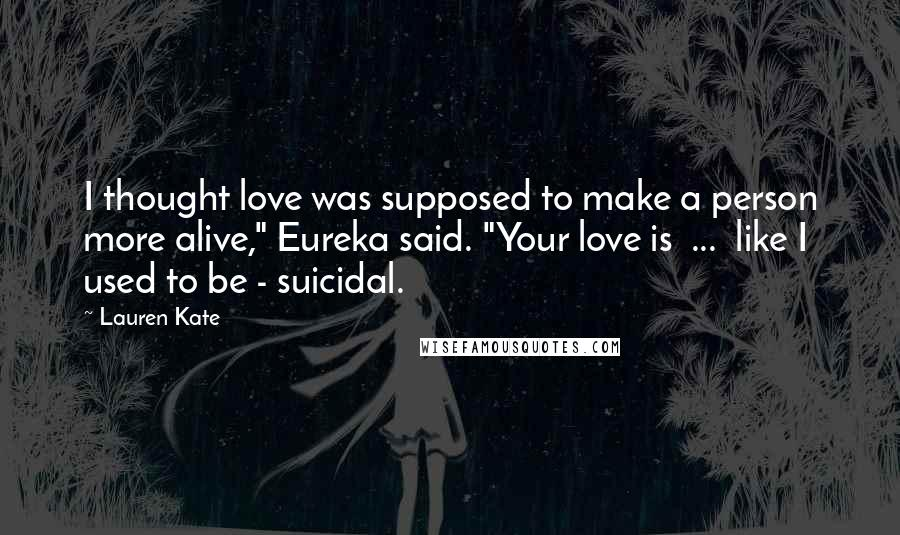 """Lauren Kate quotes: I thought love was supposed to make a person more alive,"""" Eureka said. """"Your love is ... like I used to be - suicidal."""