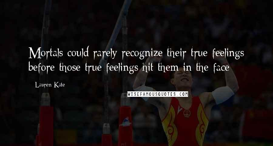 Lauren Kate quotes: Mortals could rarely recognize their true feelings before those true feelings hit them in the face
