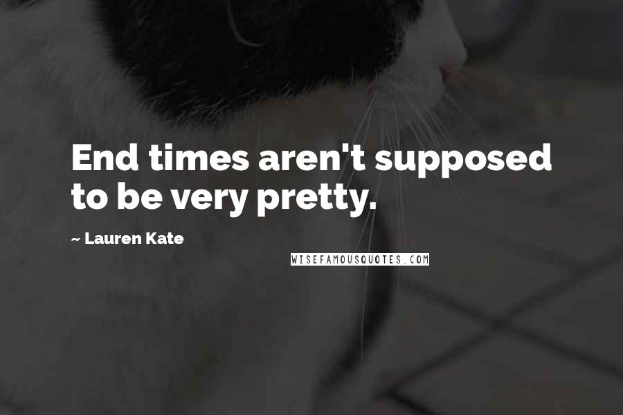 Lauren Kate quotes: End times aren't supposed to be very pretty.