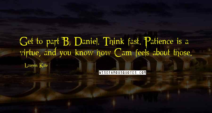 Lauren Kate quotes: Get to part B, Daniel. Think fast. Patience is a virtue, and you know how Cam feels about those.