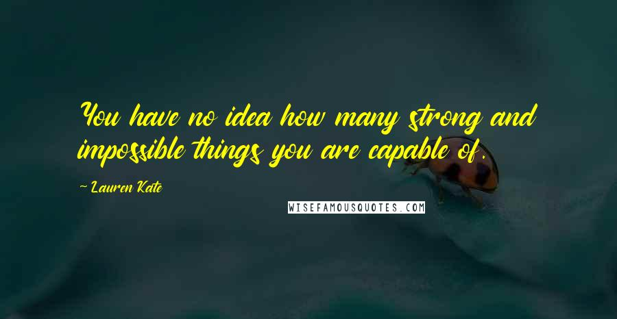 Lauren Kate quotes: You have no idea how many strong and impossible things you are capable of.
