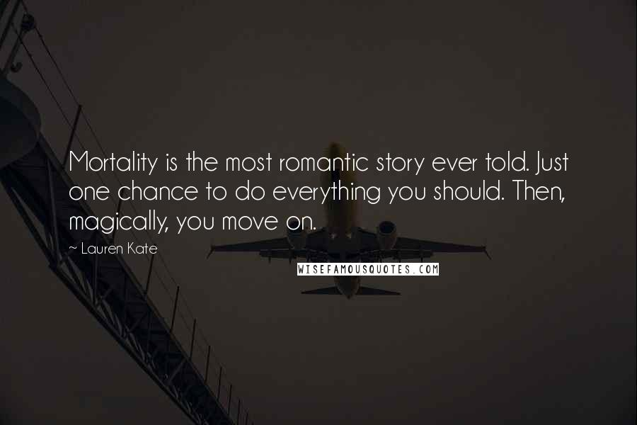 Lauren Kate quotes: Mortality is the most romantic story ever told. Just one chance to do everything you should. Then, magically, you move on.
